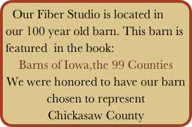 Our Fiber Studio is located in our 100 year old barn. This barn is featured  in the book: Barns of Iowa,the 99 Counties We were honored to have our barn chosen to represent  Chickasaw County